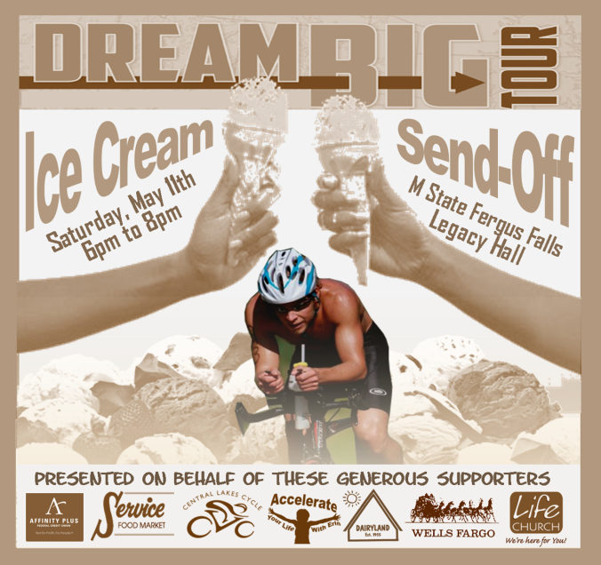 Hi Everyone ! With just a few days to go, it's time to party… Join me for a time of ice cream and fun as we kick of the Dream Big Tour. Feel free to swing by M State Fergus Falls anytime between 6pm and 8pm on Saturday, May 11th to take part in this celebration. Just come in the main doors, which are located across from the bowling alley. This event is FREE and open to the public. We are currently at 65% of our goal, and I am confident that we'll hit $20,000 before I reach the Atlantic Ocean. I will be sharing briefly about the journey at 7pm. I will also be thanking the many generous supporters who've helped make it possible. Hope to see you there ! ! !